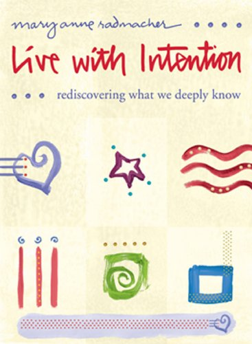 Live with Intention: Rediscovering What We Deeply Know Mary Anne Radmacher